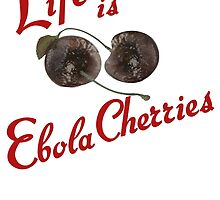 Life is Ebola Cherries by ScottSherwood