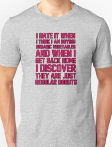 I hate when I think I'm buying ORGANIC vegetables, and I get home to discover they are just REGULAR donuts! Unisex T-Shirt