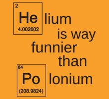 Helium is way funnier than polonium. by ElyB