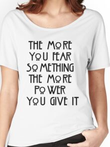 the more you fear something, the more power you give it Women's Relaxed Fit T-Shirt