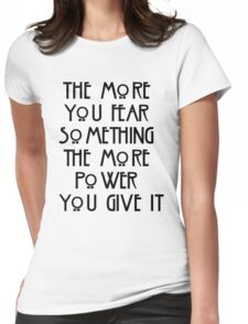 the more you fear something, the more power you give it Womens Fitted T-Shirt