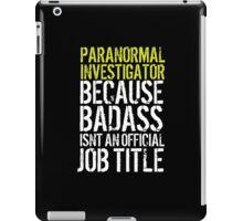 Funny 'Paranormal Investigator because Badass isn't an official job title' t-shirt iPad Case/Skin