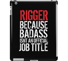 Funny 'Rigger because Badass isn't an official job title' t-shirt iPad Case/Skin