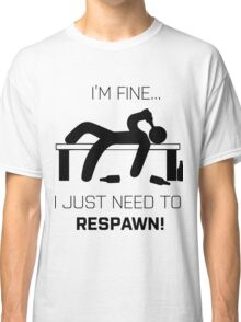 I'm Fine.. I just need to respawn Classic T-Shirt