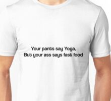 Your pants say Yoga, but your ass says fast food Unisex T-Shirt