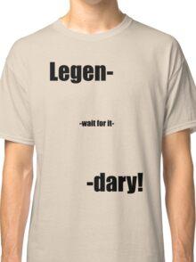 Legen- wait for it -dary! Classic T-Shirt