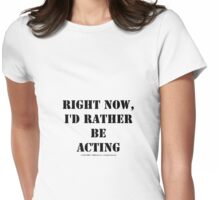 Right Now, I'd Rather Be Acting - Black Text Womens Fitted T-Shirt