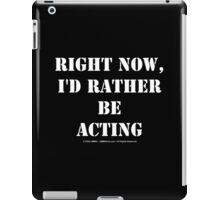 Right Now, I'd Rather Be Acting - White Text iPad Case/Skin