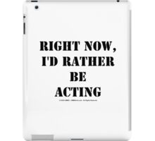 Right Now, I'd Rather Be Acting - Black Text iPad Case/Skin