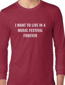 I want to live forever in a music festival Long Sleeve T-Shirt
