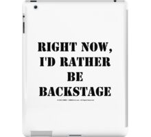 Right Now, I'd Rather Be Backstage - Black Text iPad Case/Skin
