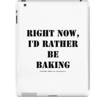 Right Now, I'd Rather Be Baking - Black Text iPad Case/Skin