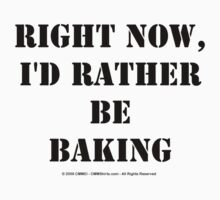 Right Now, I'd Rather Be Baking - Black Text T-Shirt