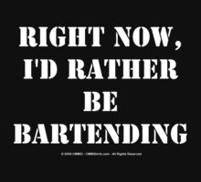 Right Now, I'd Rather Be Bartending - White Text by cmmei