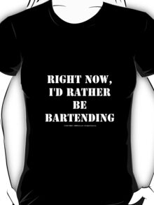 Right Now, I'd Rather Be Bartending - White Text T-Shirt