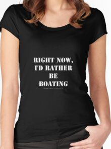 Right Now, I'd Rather Be Boating - White Text Women's Fitted Scoop T-Shirt