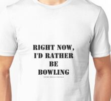 Right Now, I'd Rather Be Bowling - Black Text Unisex T-Shirt