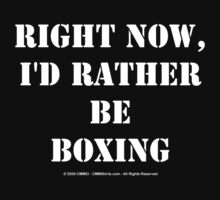 Right Now, I'd Rather Be Boxing - White Text by cmmei