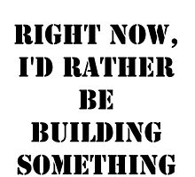 Right Now, I'd Rather Be Building Something - Black Text by cmmei