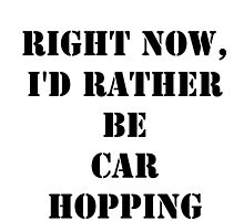 Right Now, I'd Rather Be Car Hopping - Black Text by cmmei