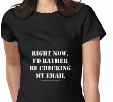 Right Now, I'd Rather Be Checking My EMail - White Text Womens Fitted T-Shirt