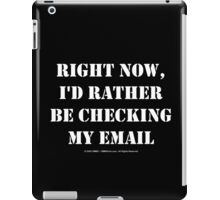Right Now, I'd Rather Be Checking My EMail - White Text iPad Case/Skin