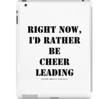 Right Now, I'd Rather Be Cheerleading - Black Text iPad Case/Skin