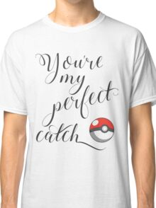 You're my perfect catch pokeball Classic T-Shirt