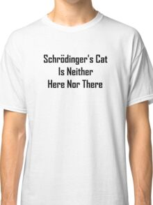 Schrodinger's Cat Is Neither Here Nor There Classic T-Shirt