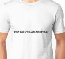 When does CPR become necrophilia? Unisex T-Shirt