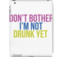 Don't bother I'm not drunk yet iPad Case/Skin