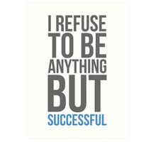 I refuse to be anything but successful Art Print