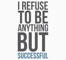 I refuse to be anything but successful by MegaLawlz