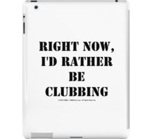 Right Now, I'd Rather Be Clubbing - Black Text iPad Case/Skin