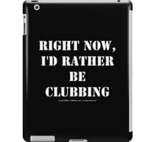 Right Now, I'd Rather Be Clubbing - White Text iPad Case/Skin