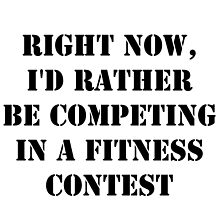 Right Now, I'd Rather Be Competing In A Fitness Contest - Black Text by cmmei