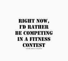 Right Now, I'd Rather Be Competing In A Fitness Contest - Black Text Unisex T-Shirt