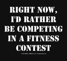 Right Now, I'd Rather Be Competing In A Fitness Contest - White Text by cmmei