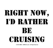 Right Now, I'd Rather Be Cruising - Black Text by cmmei