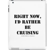 Right Now, I'd Rather Be Cruising - Black Text iPad Case/Skin