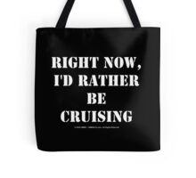 Right Now, I'd Rather Be Cruising - White Text Tote Bag