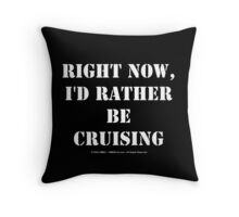 Right Now, I'd Rather Be Cruising - White Text Throw Pillow