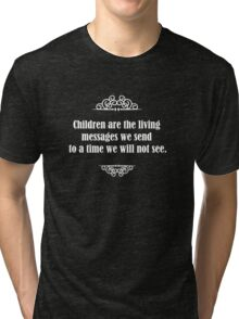 Children are the living messages we send to a time we will not see. Tri-blend T-Shirt