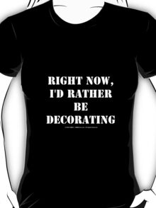 Right Now, I'd Rather Be Decorating - White Text T-Shirt