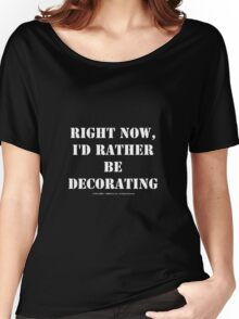 Right Now, I'd Rather Be Decorating - White Text Women's Relaxed Fit T-Shirt