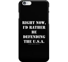 Right Now, I'd Rather Be Defending The U.S.A. - White Text iPhone Case/Skin