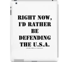 Right Now, I'd Rather Be Defending The U.S.A. - Black Text iPad Case/Skin