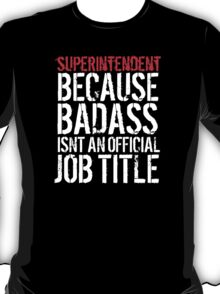 Humorous Superintendent because Badass Isn't an Official Job Title' Tshirt, Accessories and Gifts T-Shirt