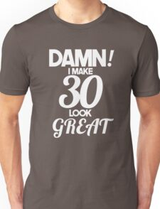 Damn! I Make 30 Look Great! Unisex T-Shirt
