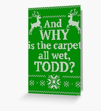 """Christmas Vacation """"And WHY is the carpet all wet, TODD?"""" Greeting Card"""